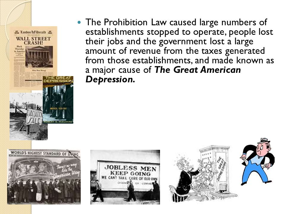 The Prohibition Law caused large numbers of establishments stopped to operate, people lost their jobs and the government lost a large amount of revenue from the taxes generated from those establishments, and made known as a major cause of The Great American Depression.