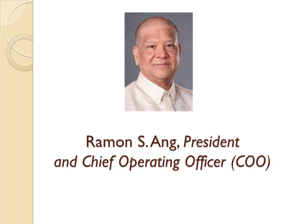 Ramon S. Ang, President and Chief Operating Officer (COO)