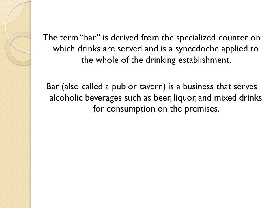 The term bar is derived from the specialized counter on which drinks are served and is a synecdoche applied to the whole of the drinking establishment.