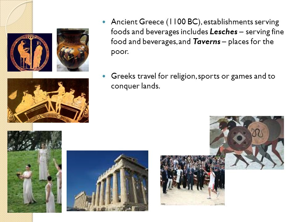 Ancient Greece (1100 BC), establishments serving foods and beverages includes Lesches – serving fine food and beverages, and Taverns – places for the poor.