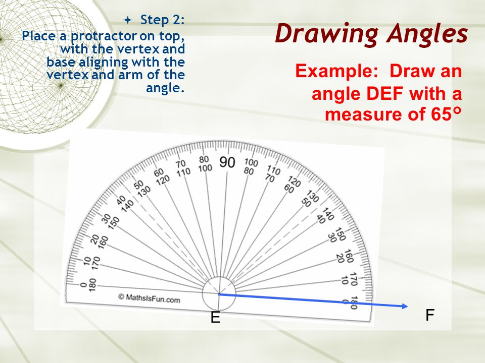 Drawing Angles Example: Draw an angle DEF with a measure of 65° F E