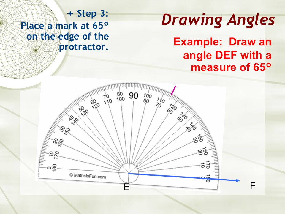 Drawing Angles Example: Draw an angle DEF with a measure of 65°