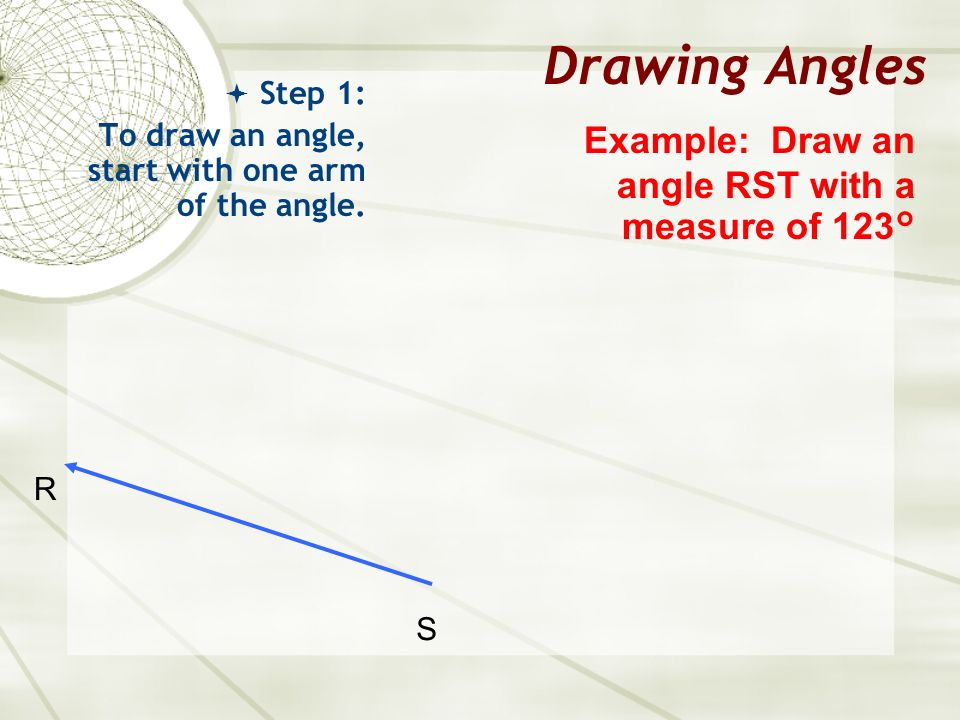 Drawing Angles Example: Draw an angle RST with a measure of 123°