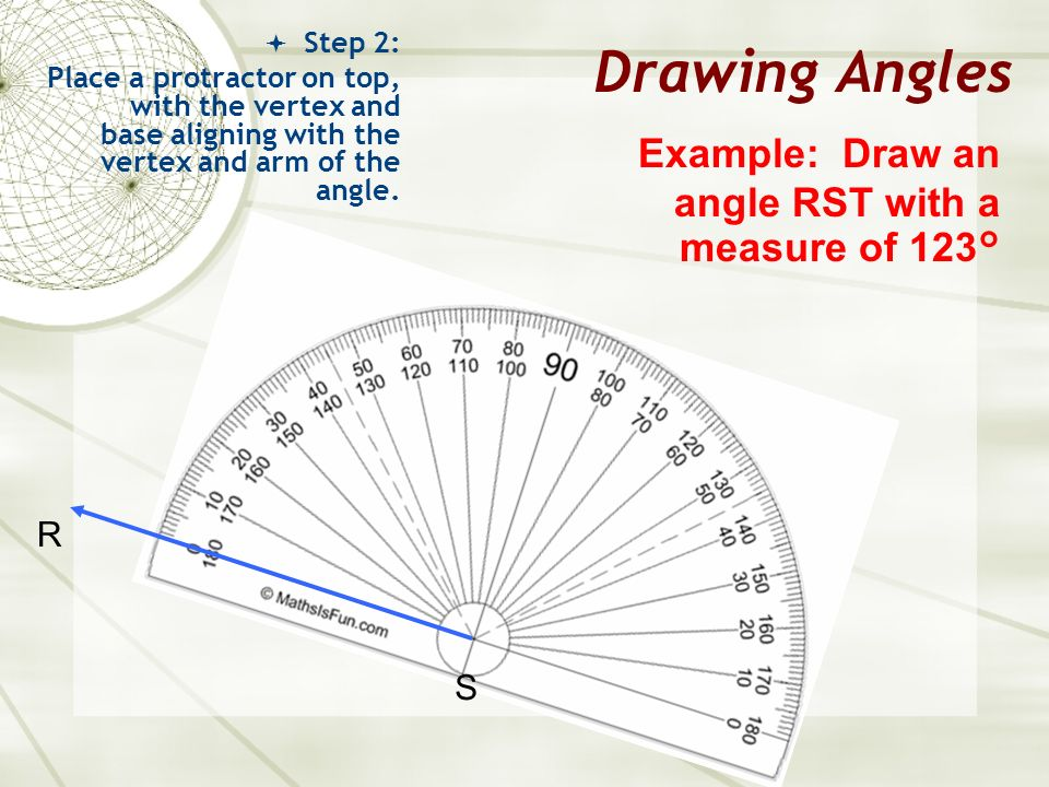 Drawing Angles Example: Draw an angle RST with a measure of 123° R S