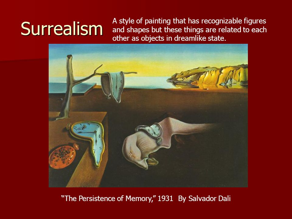 Surrealism A style of painting that has recognizable figures and shapes but these things are related to each other as objects in dreamlike state.