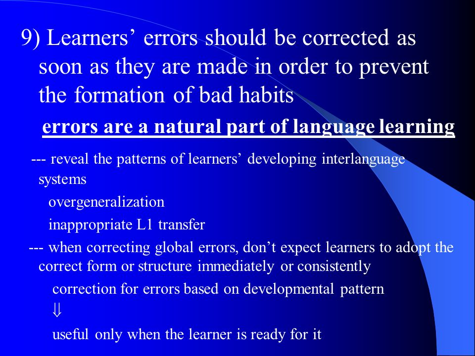 9) Learners' errors should be corrected as soon as they are made in order to prevent the formation of bad habits