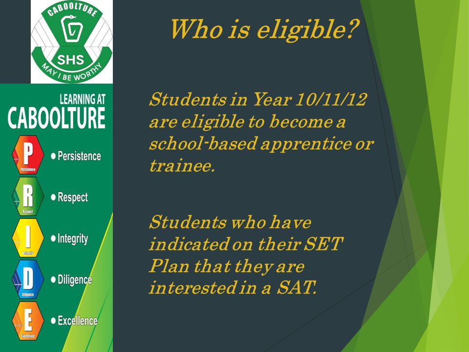 Who is eligible Students in Year 10/11/12 are eligible to become a school-based apprentice or trainee.