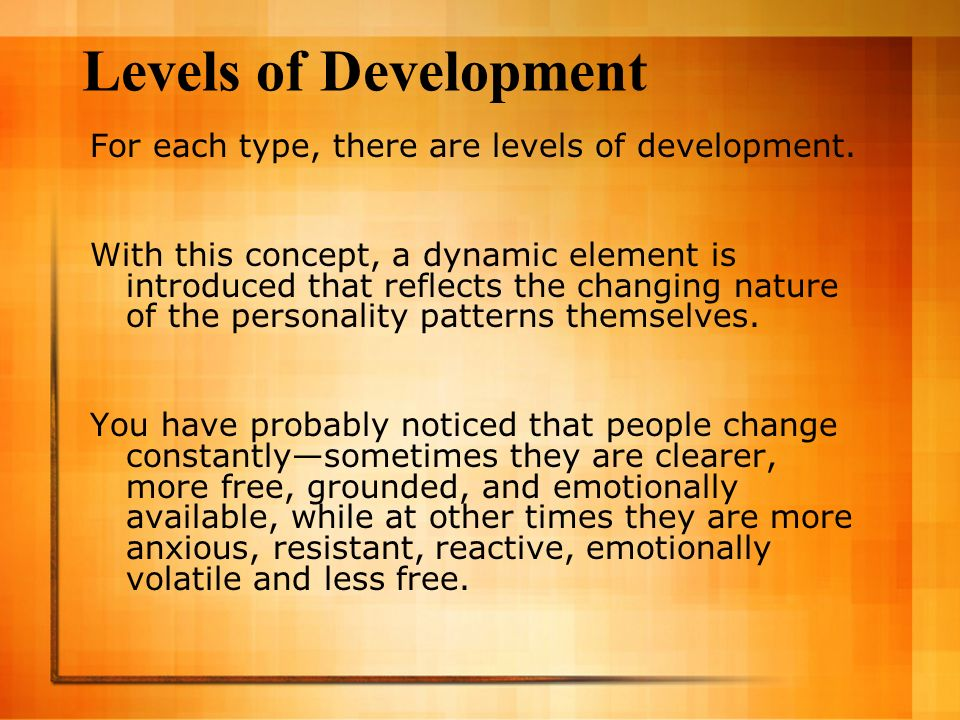 Levels of Development For each type, there are levels of development.