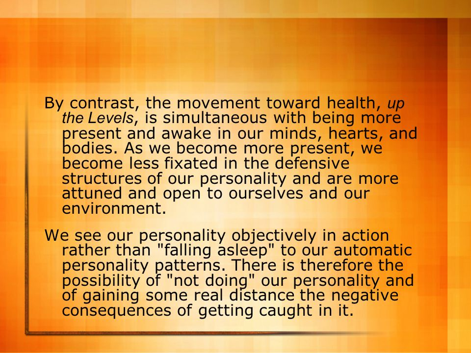 By contrast, the movement toward health, up the Levels, is simultaneous with being more present and awake in our minds, hearts, and bodies. As we become more present, we become less fixated in the defensive structures of our personality and are more attuned and open to ourselves and our environment.