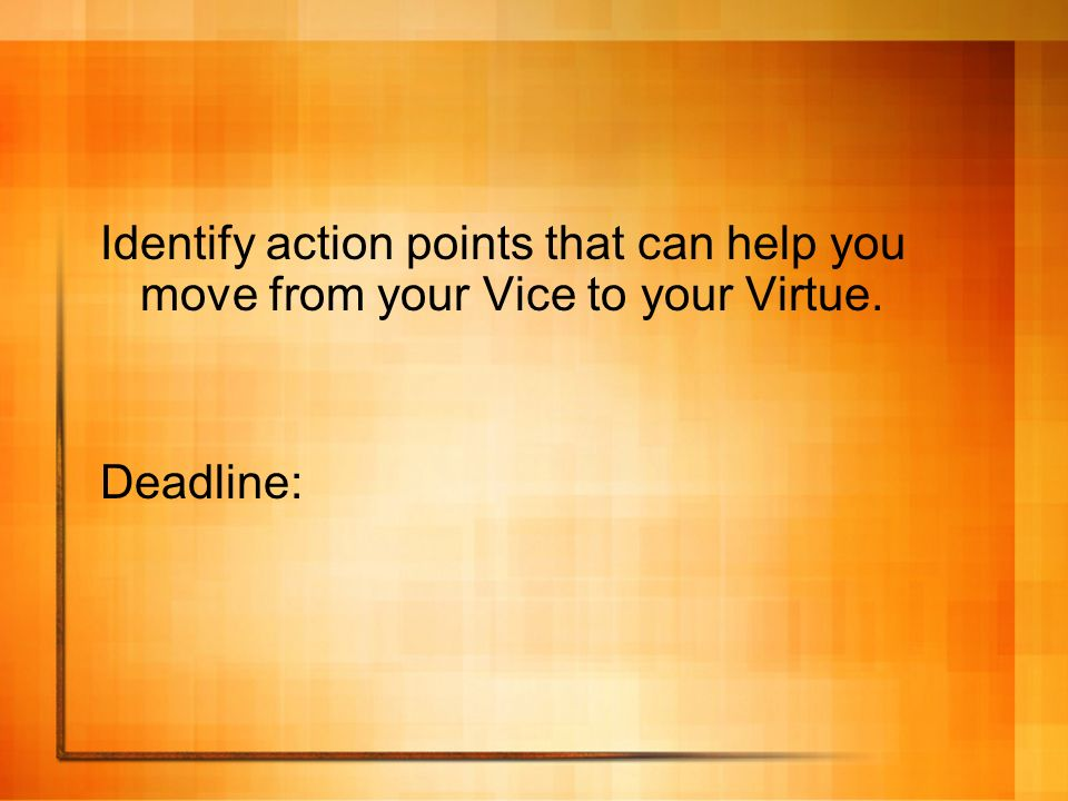Identify action points that can help you move from your Vice to your Virtue.