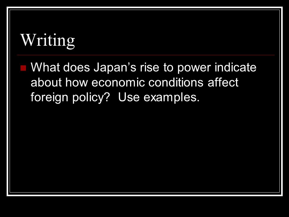Writing What does Japan's rise to power indicate about how economic conditions affect foreign policy.