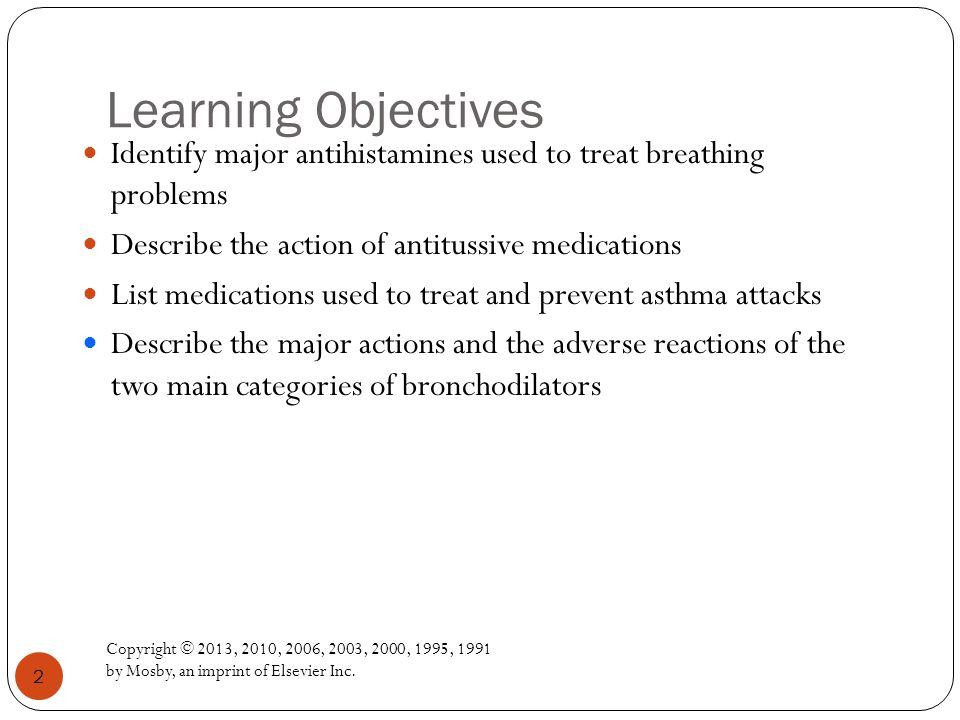 Learning Objectives Identify major antihistamines used to treat breathing problems. Describe the action of antitussive medications.
