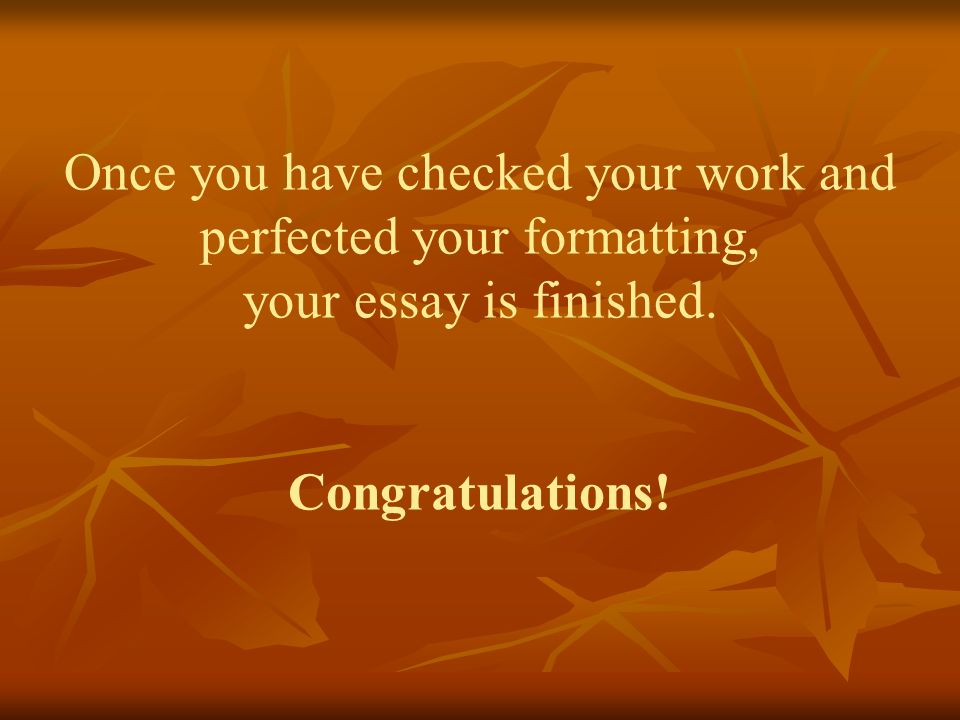 Once you have checked your work and perfected your formatting, your essay is finished.
