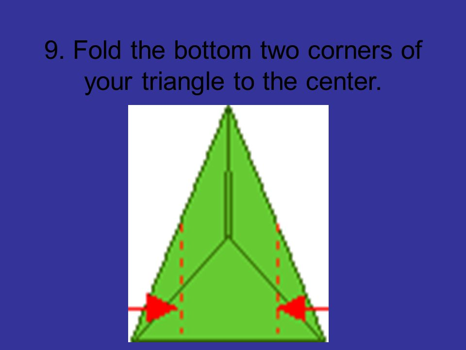 9. Fold the bottom two corners of your triangle to the center.
