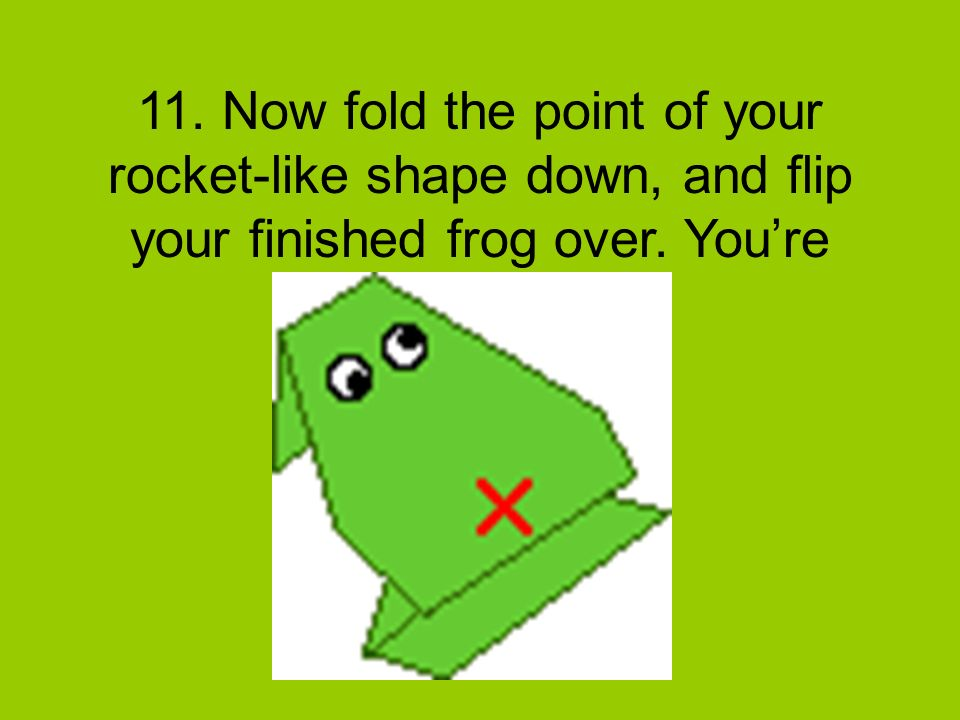 11. Now fold the point of your rocket-like shape down, and flip your finished frog over.