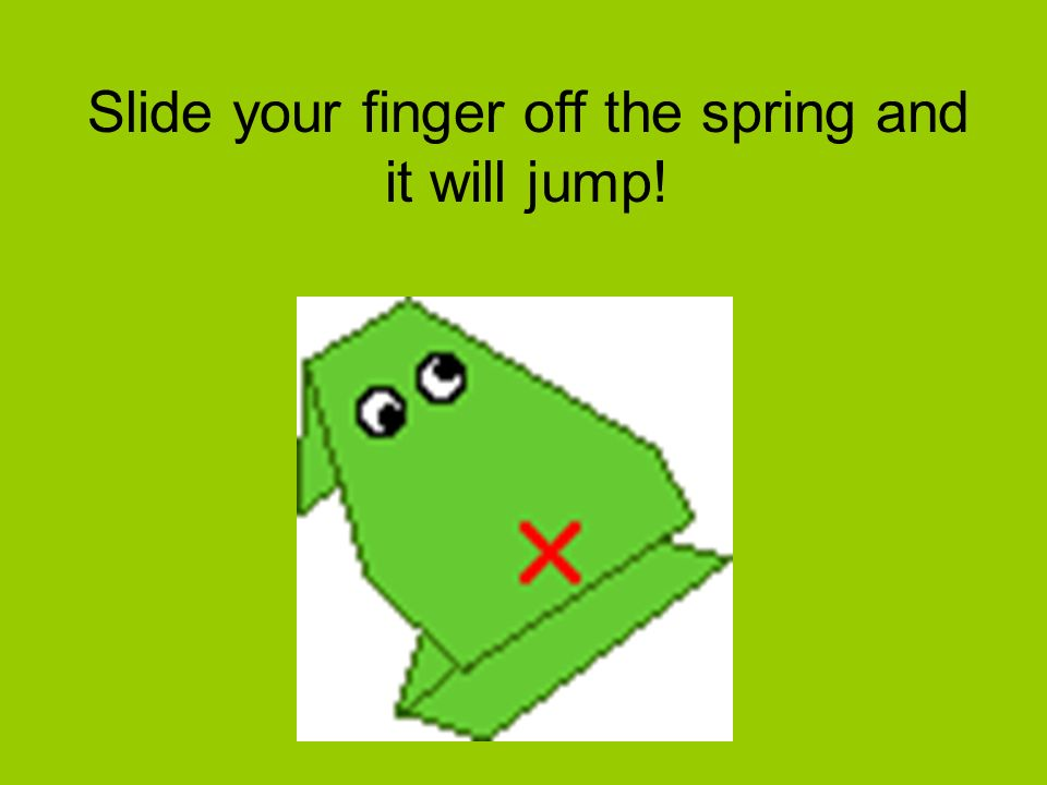 Slide your finger off the spring and it will jump!