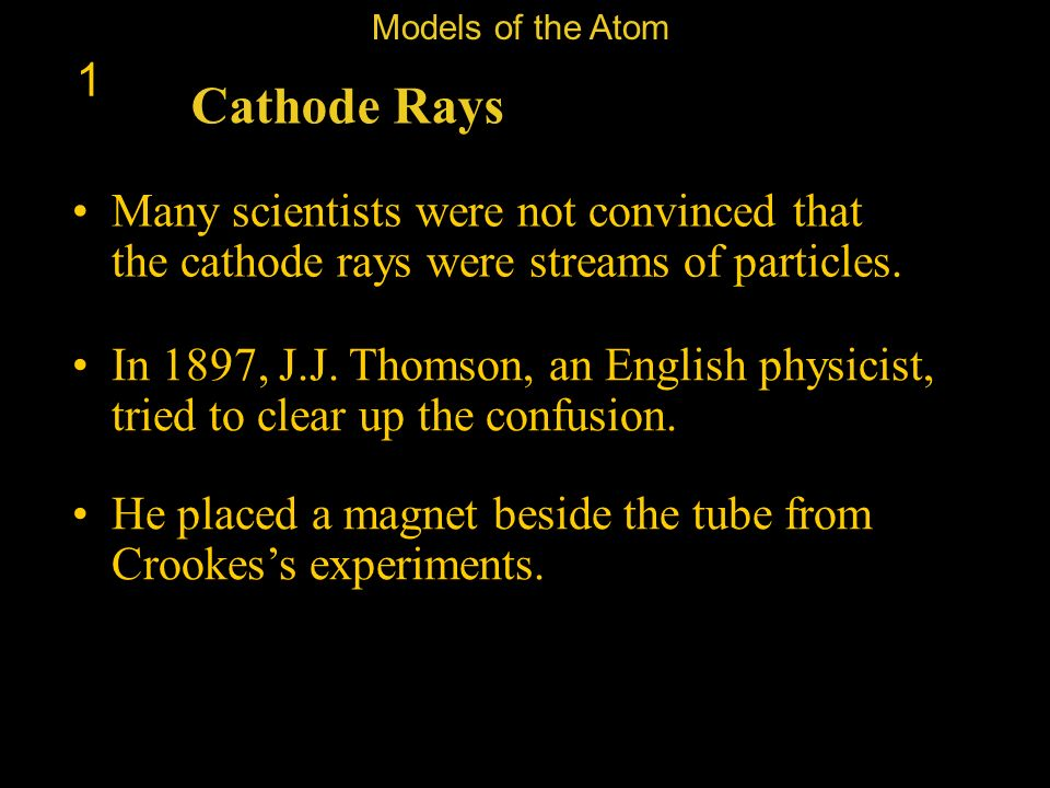 Models of the Atom 1. Cathode Rays. Many scientists were not convinced that the cathode rays were streams of particles.