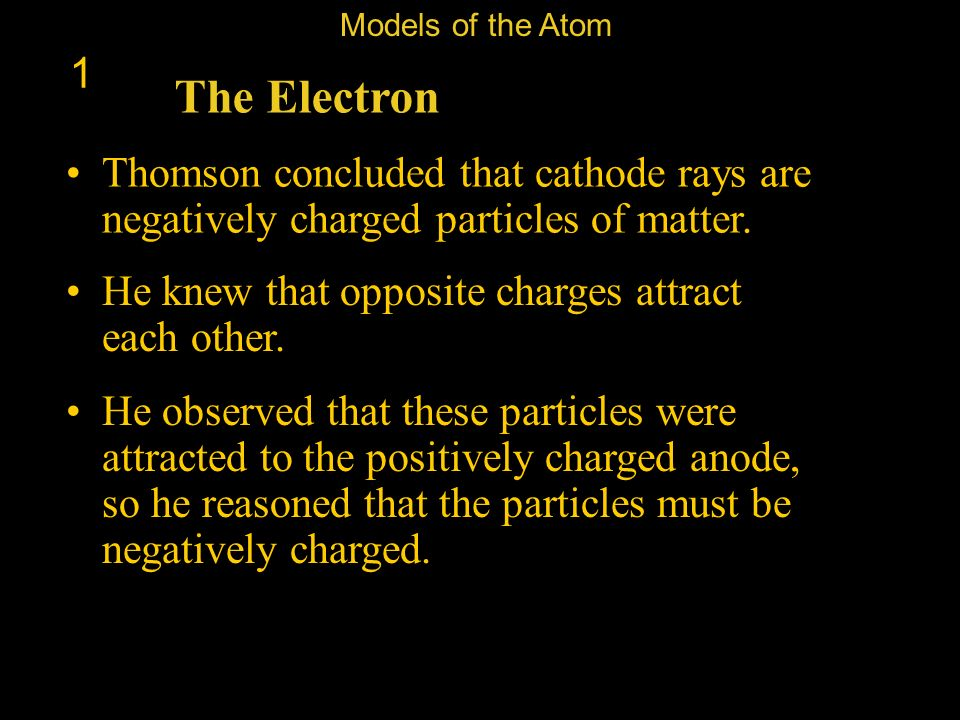 Models of the Atom 1. The Electron. Thomson concluded that cathode rays are negatively charged particles of matter.