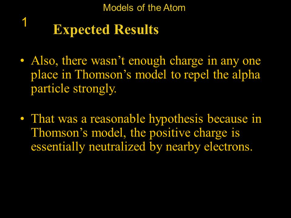 Models of the Atom 1. Expected Results. Also, there wasn't enough charge in any one place in Thomson's model to repel the alpha particle strongly.