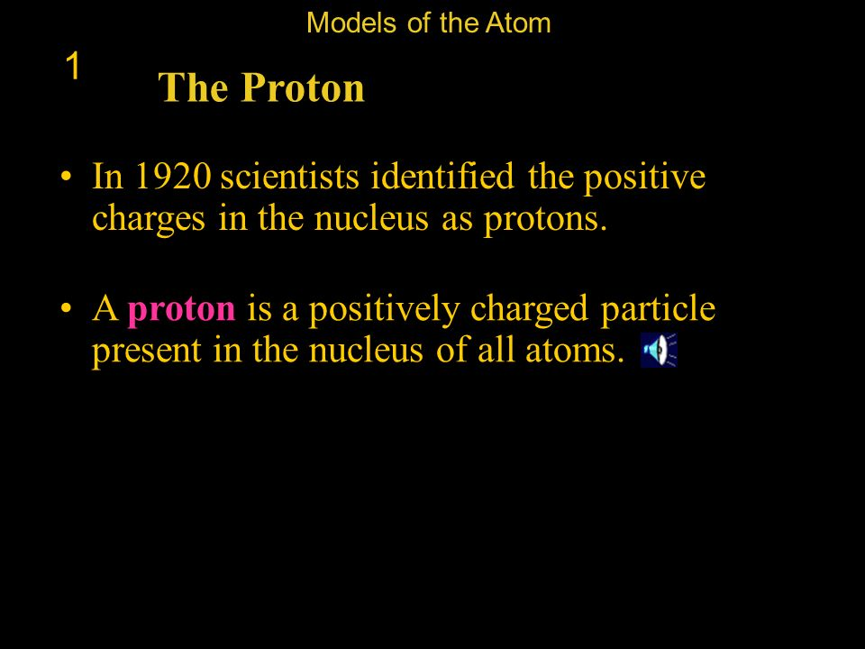 Models of the Atom 1. The Proton. In 1920 scientists identified the positive charges in the nucleus as protons.