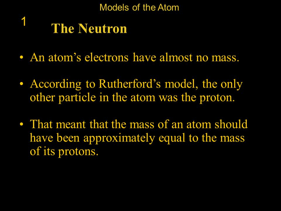 The Neutron 1 An atom's electrons have almost no mass.