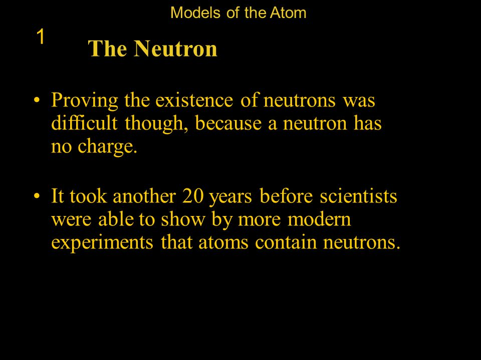 Models of the Atom 1. The Neutron. Proving the existence of neutrons was difficult though, because a neutron has no charge.