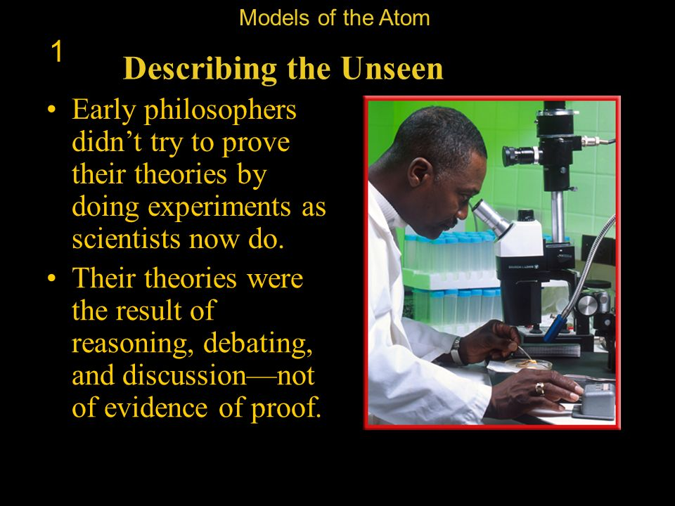 Models of the Atom 1. Describing the Unseen. Early philosophers didn't try to prove their theories by doing experiments as scientists now do.