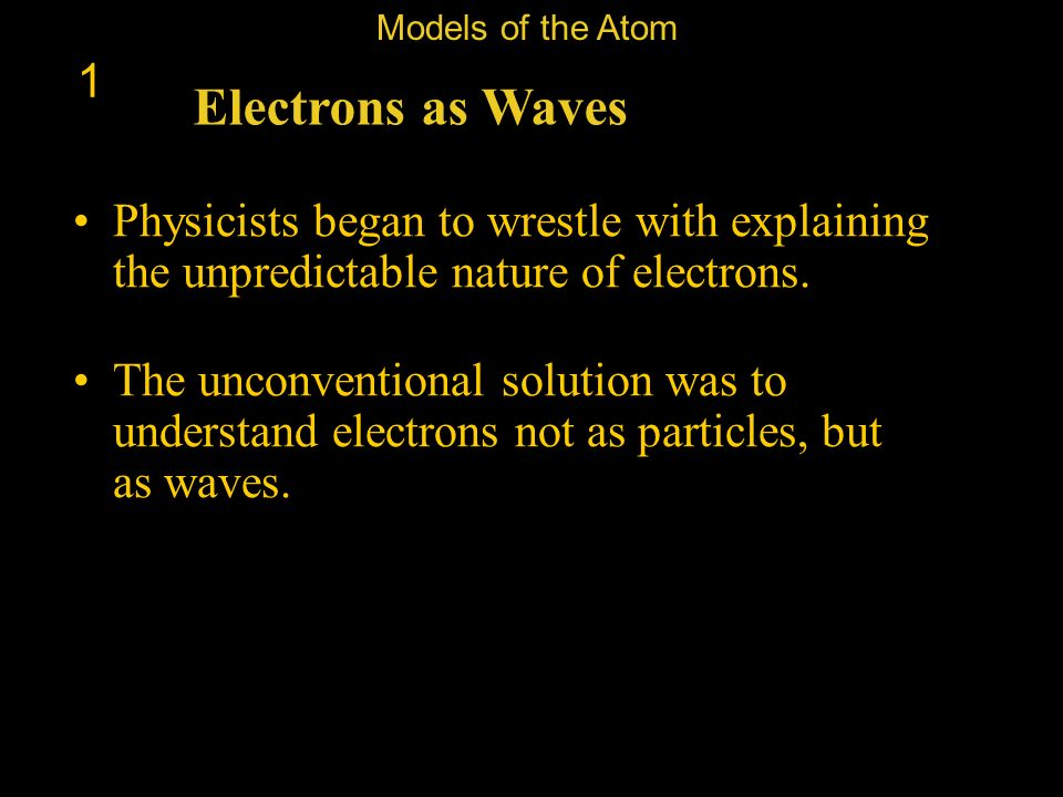 Models of the Atom 1. Electrons as Waves. Physicists began to wrestle with explaining the unpredictable nature of electrons.