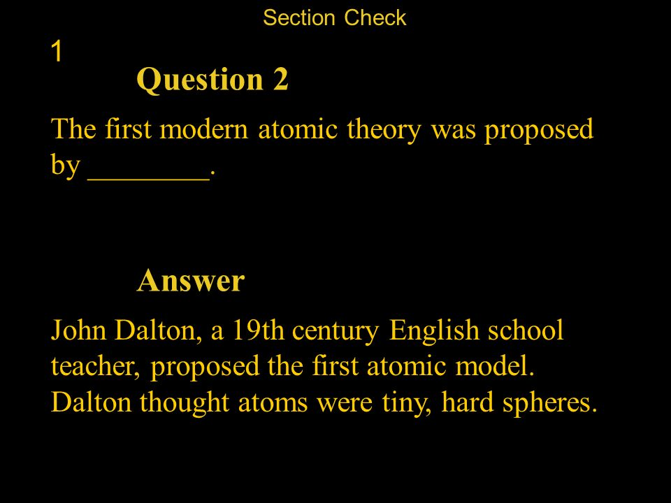 Section Check 1. Question 2. The first modern atomic theory was proposed by ________. Answer.