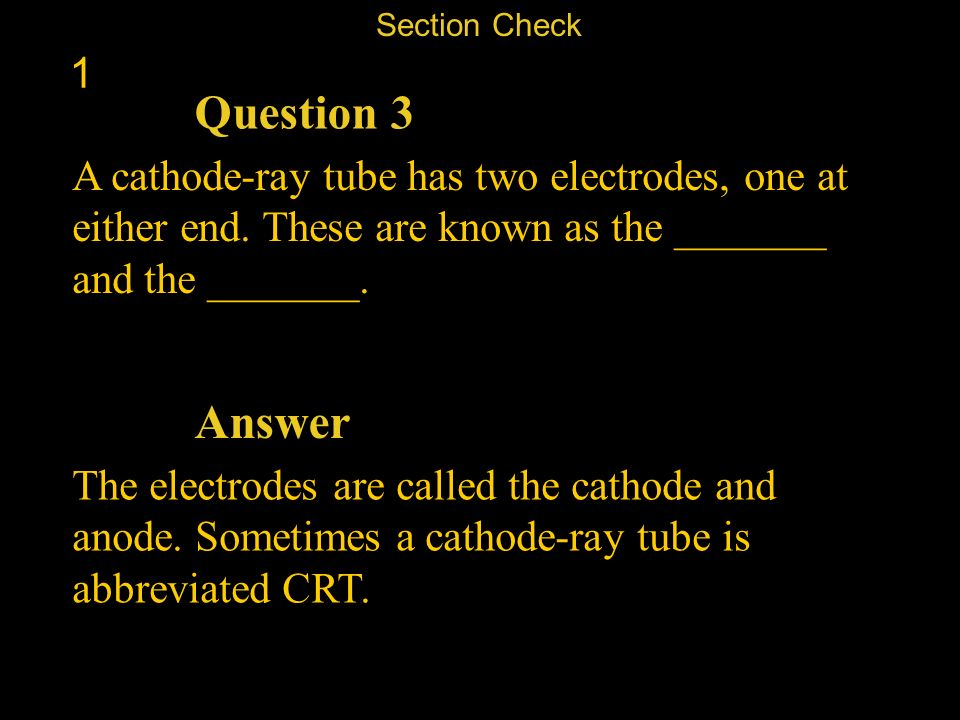 Section Check 1. Question 3. A cathode-ray tube has two electrodes, one at either end. These are known as the _______ and the _______.