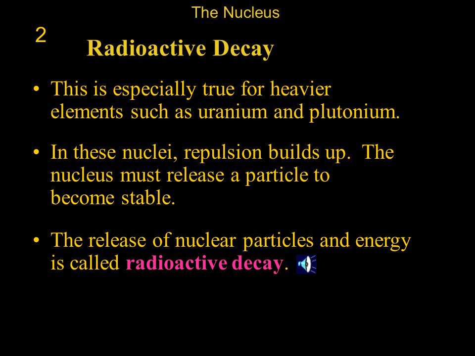 The Nucleus 2. Radioactive Decay. This is especially true for heavier elements such as uranium and plutonium.