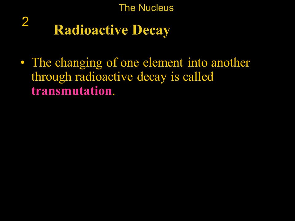 The Nucleus 2. Radioactive Decay.