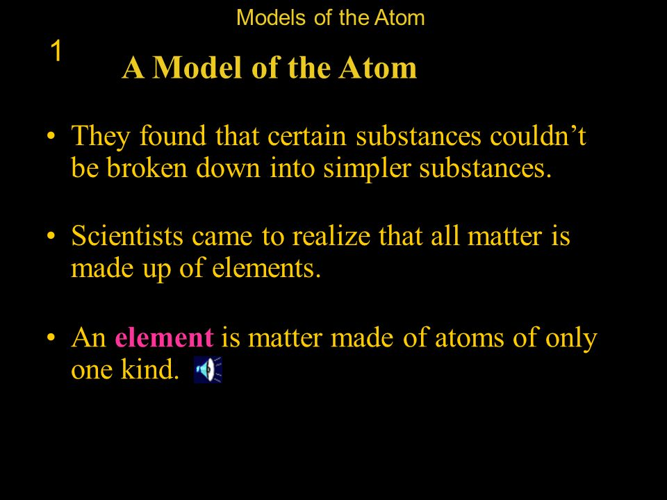Models of the Atom 1. A Model of the Atom. They found that certain substances couldn't be broken down into simpler substances.