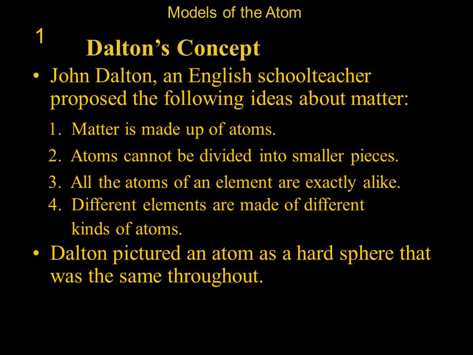 Models of the Atom 1. Dalton's Concept. John Dalton, an English schoolteacher proposed the following ideas about matter:
