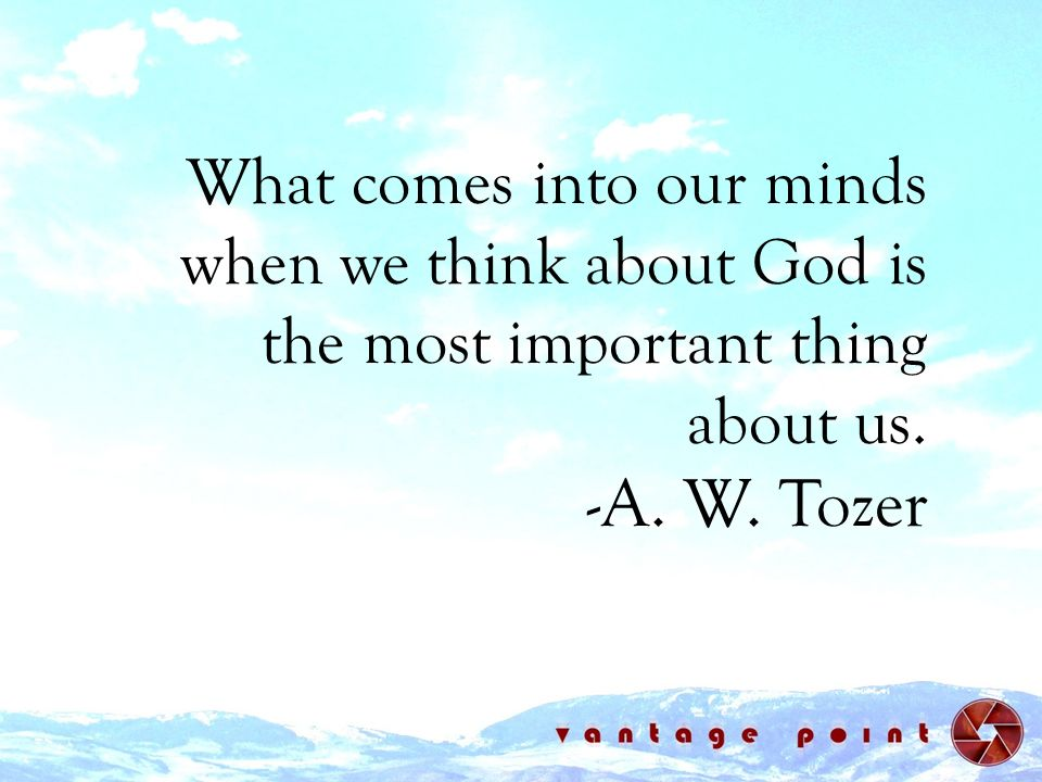 What comes into our minds when we think about God is the most important thing about us. -A. W. Tozer