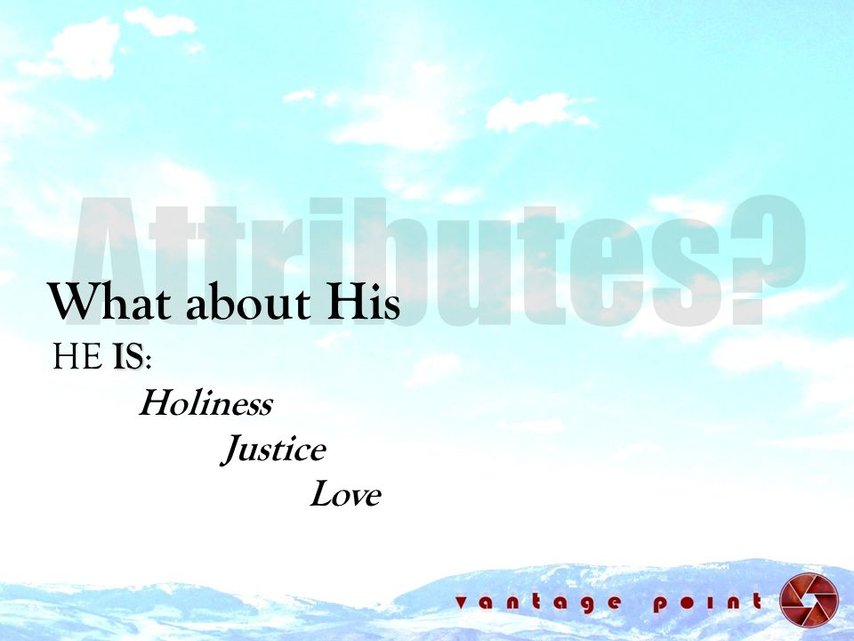 Attributes What about His HE IS: Holiness Justice Love