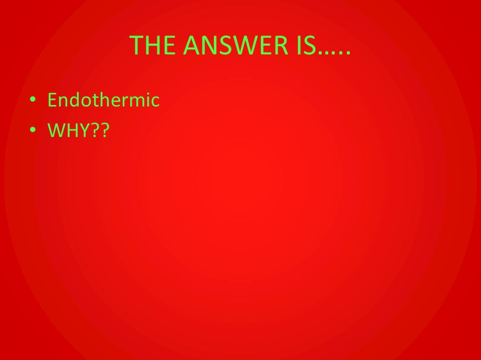 THE ANSWER IS….. Endothermic WHY