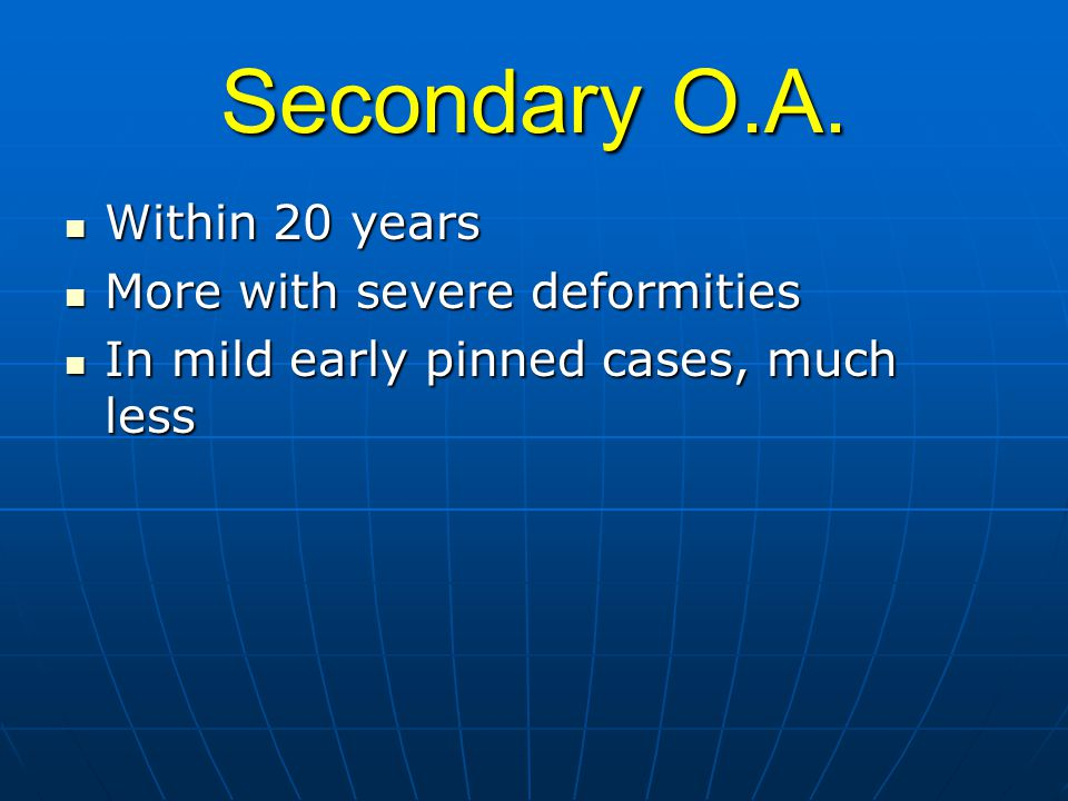 Secondary O.A. Within 20 years More with severe deformities