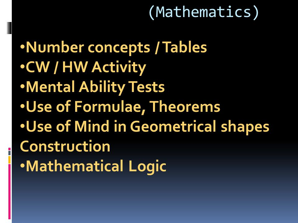 (Mathematics) Number concepts / Tables. CW / HW Activity. Mental Ability Tests. Use of Formulae, Theorems.