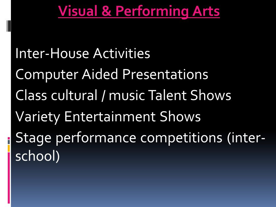 Visual & Performing Arts Inter-House Activities Computer Aided Presentations Class cultural / music Talent Shows Variety Entertainment Shows Stage performance competitions (inter- school)