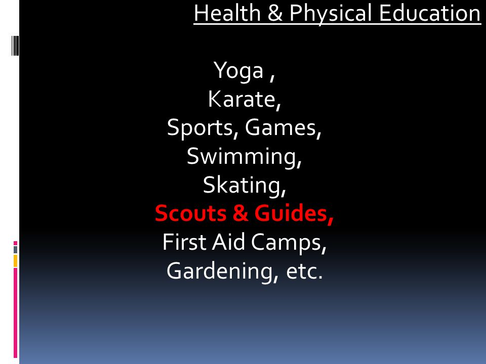 Health & Physical Education Yoga , Karate, Sports, Games, Swimming, Skating, Scouts & Guides, First Aid Camps, Gardening, etc.