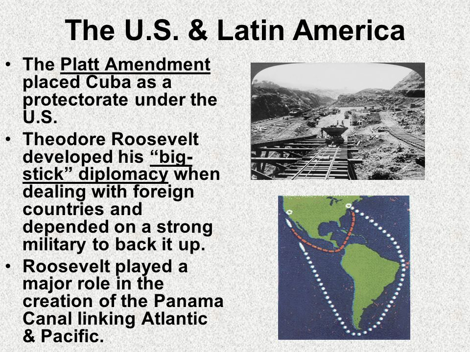 The U.S. & Latin America The Platt Amendment placed Cuba as a protectorate under the U.S.