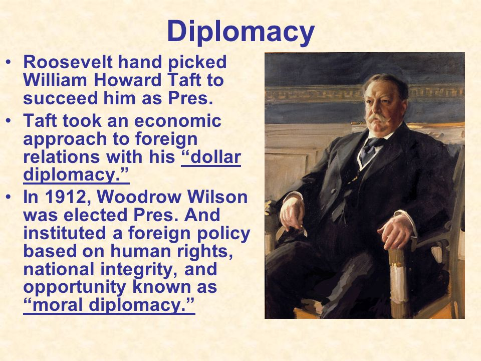 Diplomacy Roosevelt hand picked William Howard Taft to succeed him as Pres.