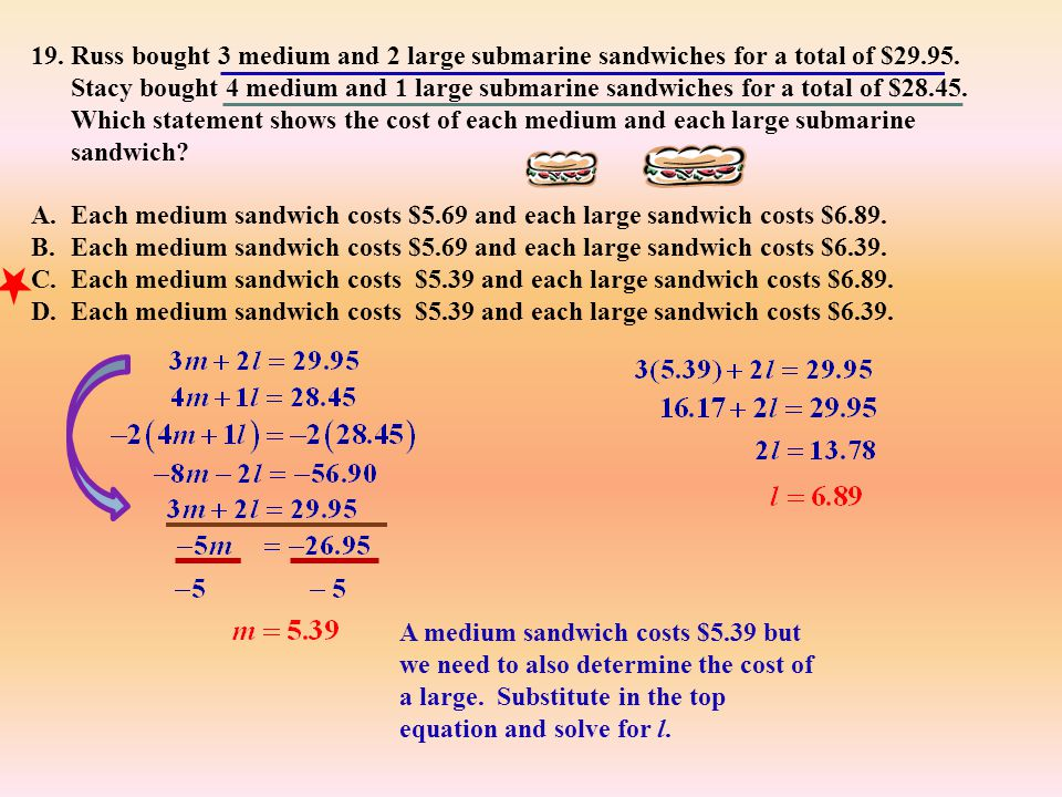 Russ bought 3 medium and 2 large submarine sandwiches for a total of $29.95. Stacy bought 4 medium and 1 large submarine sandwiches for a total of $28.45. Which statement shows the cost of each medium and each large submarine sandwich