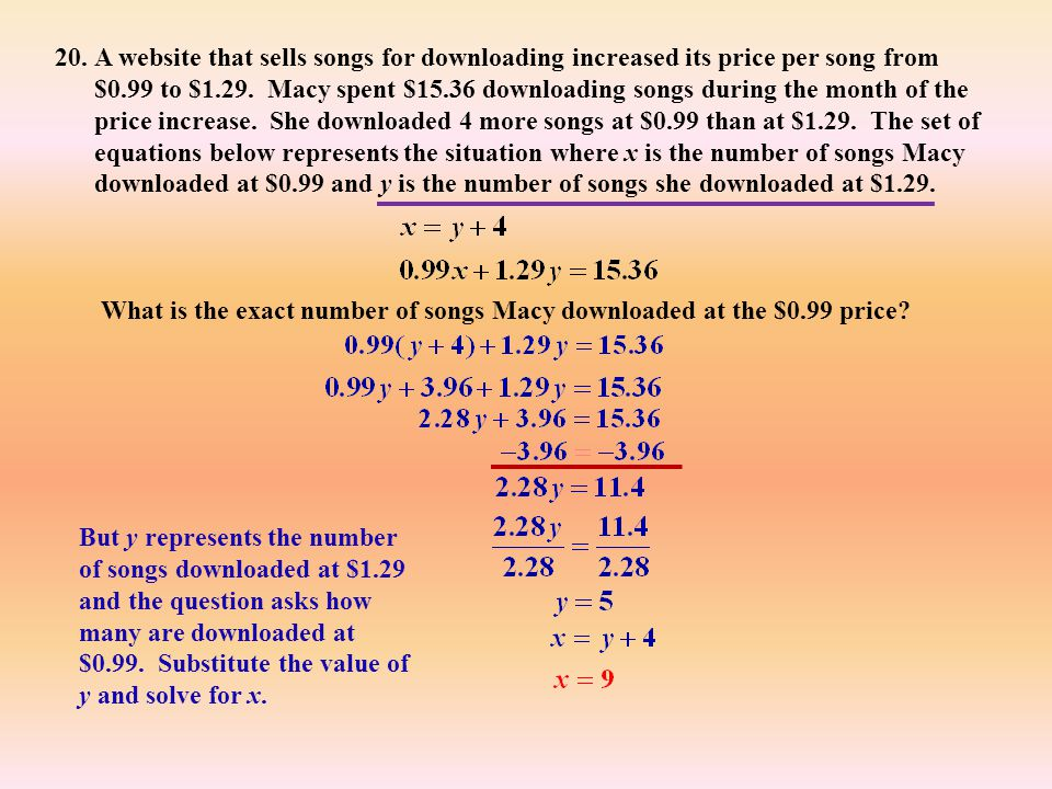 A website that sells songs for downloading increased its price per song from $0.99 to $1.29. Macy spent $15.36 downloading songs during the month of the price increase. She downloaded 4 more songs at $0.99 than at $1.29. The set of equations below represents the situation where x is the number of songs Macy downloaded at $0.99 and y is the number of songs she downloaded at $1.29.