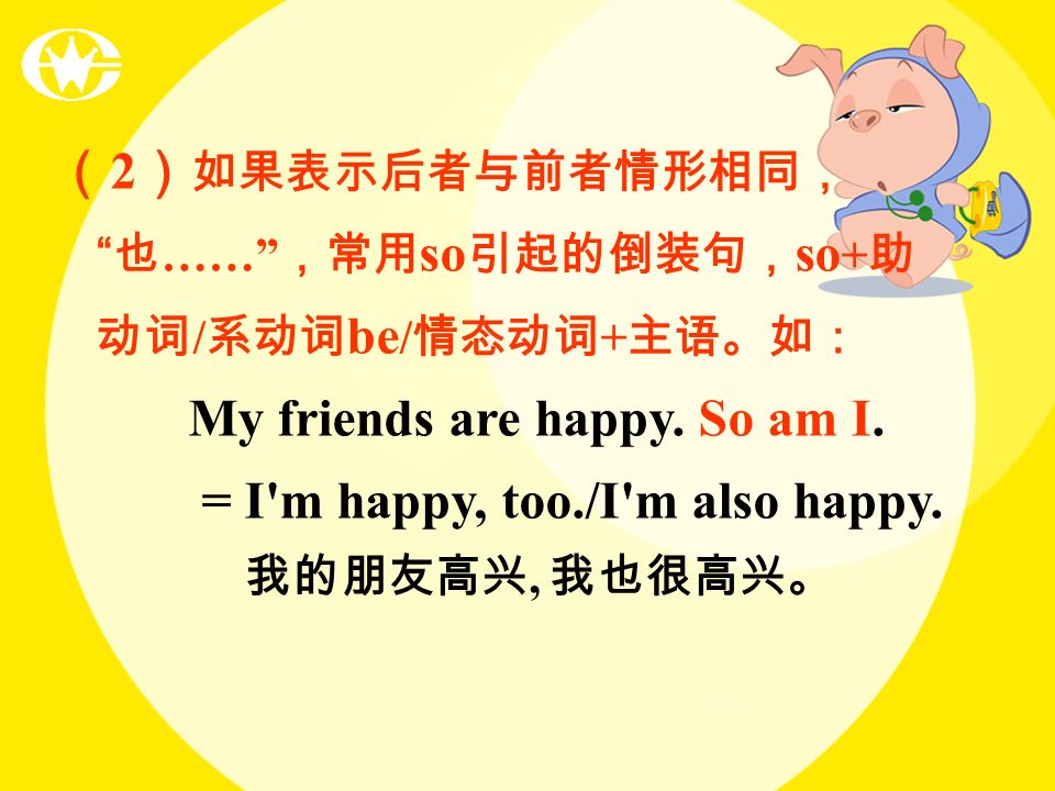 (2)如果表示后者与前者情形相同, 也…… ,常用so引起的倒装句,so+助动词/系动词be/情态动词+主语。如: