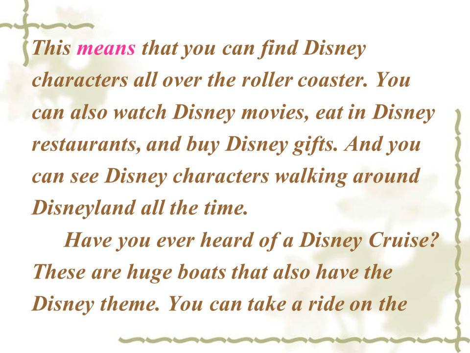 This means that you can find Disney characters all over the roller coaster. You can also watch Disney movies, eat in Disney restaurants, and buy Disney gifts. And you can see Disney characters walking around Disneyland all the time.