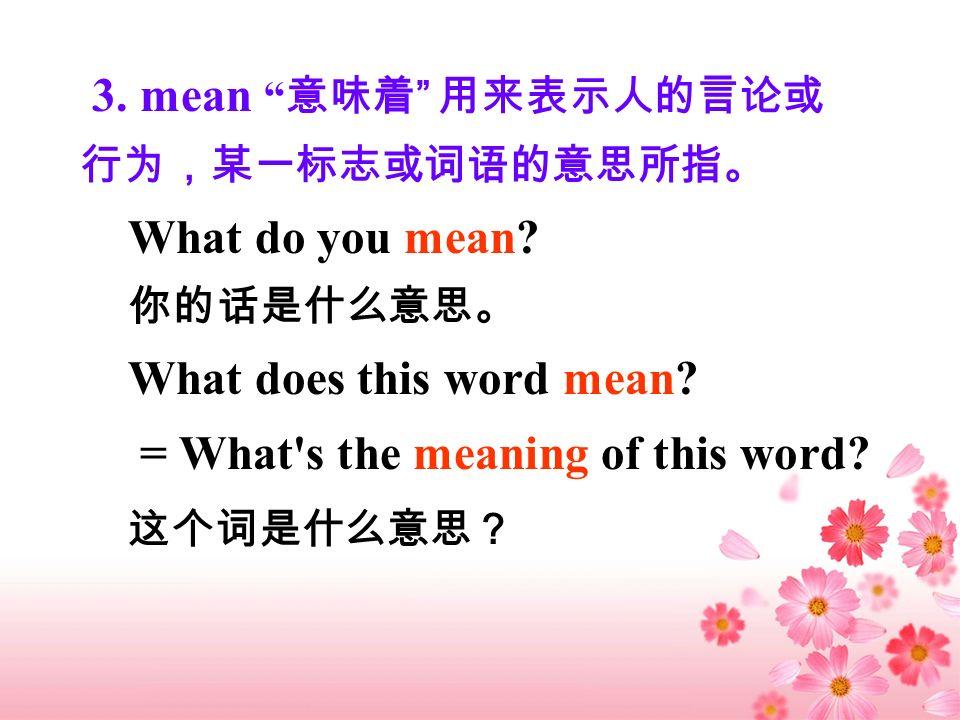 3. mean 意味着 用来表示人的言论或行为,某一标志或词语的意思所指。 What do you mean