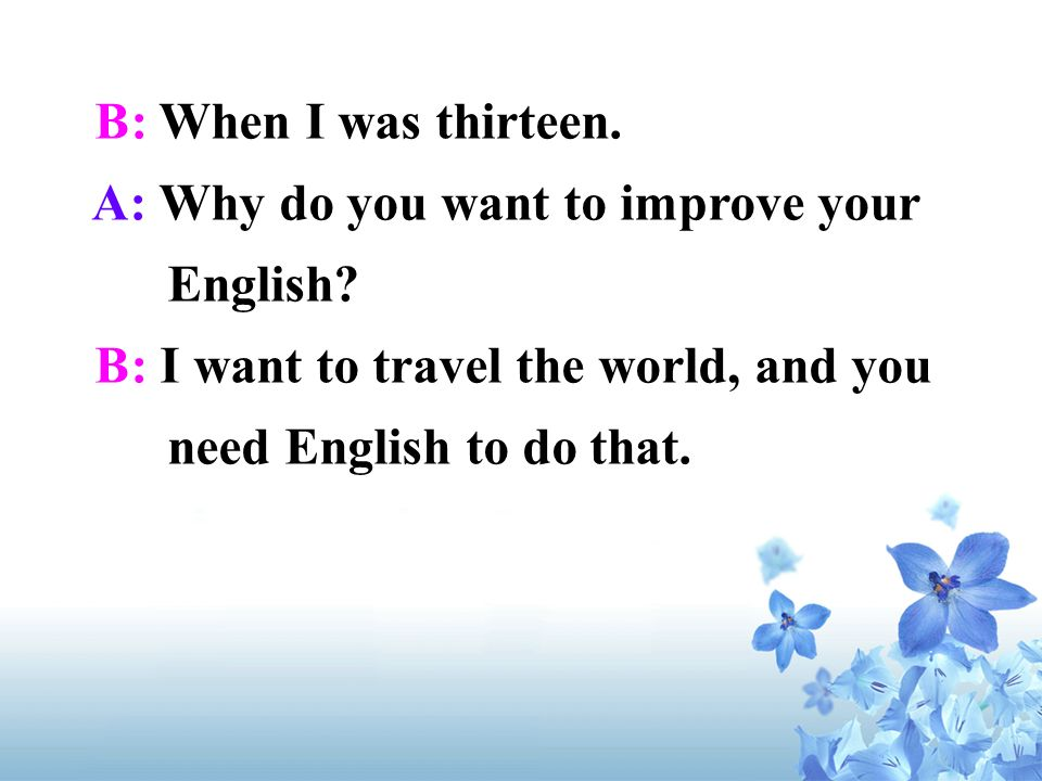 B: When I was thirteen. A: Why do you want to improve your English.