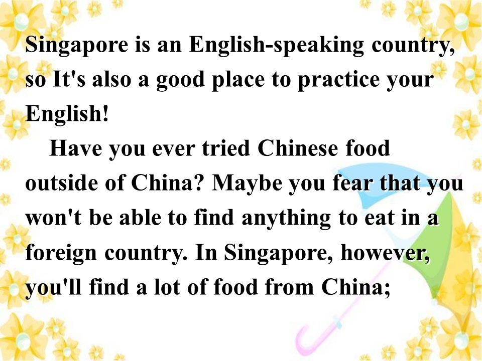 Singapore is an English-speaking country, so It s also a good place to practice your English!